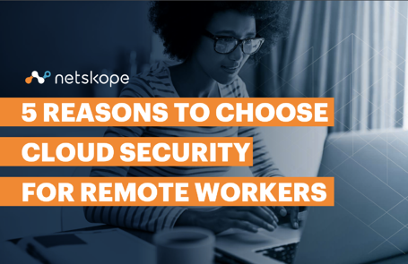 Netskope 5 Reasons to choose cloud security for remote workers